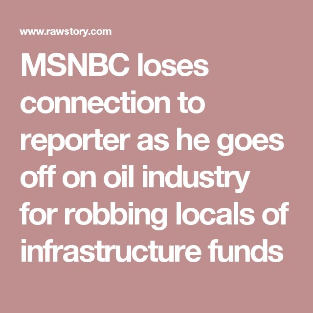MSNBC loses connection to reporter as he goes off on oil industry for robbing locals of infrastructure funds