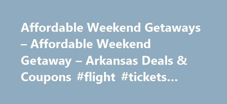 Affordable Weekend Getaways – Affordable Weekend Getaway – Arkansas Deals & Coupons #flight #tickets #cheap http://travel.remmont.com/affordable-weekend-getaways-affordable-weekend-getaway-arkansas-deals-coupons-flight-tickets-cheap/  #trip packages # Deals Coupons Affordable weekend getaways start in Arkansas Looking for fun vacations that won t break the bank? The Arkansas Deals Coupons section is the place to find an inexpensive weekend getaway that s full of fun, food, family or whatever…