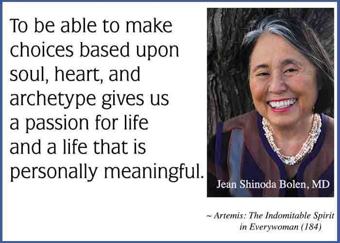 To be able to make choices based upon soul, heart, and archetype gives us a passion for life and a life that is personally meaningful. ~Artemis: The Indomitable Spirit in Everywoman by Jean Shinoda Bolen