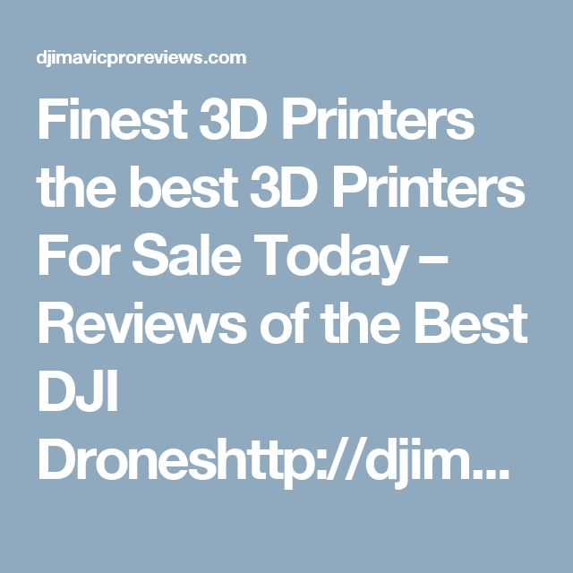 Finest 3D Printers the best 3D Printers For Sale Today – Reviews of the Best DJI Droneshttp://djimavicproreviews.com/