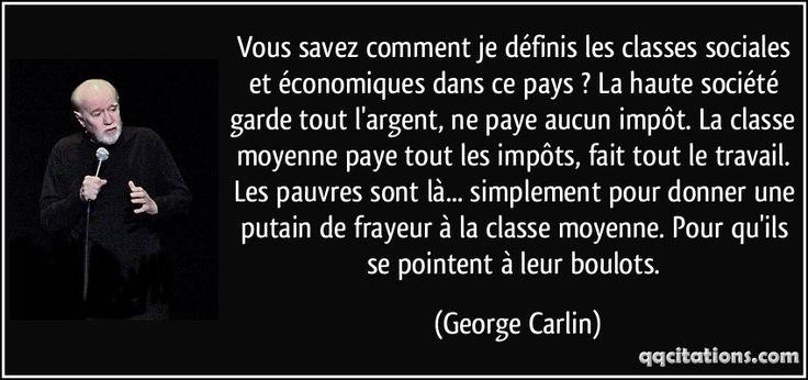 """""""Vous savez comment je définis les classes sociales et économiques dans ce pays ? La haute société garde tout l'argent, ne paye aucun impôt. La classe moyenne paye tout les impôts, fait tout le travail. Les pauvres sont là... simplement pour donner une putain de frayeur à la classe moyenne. Pour qu'ils se pointent à leur boulots."""" ―George Carlin"""