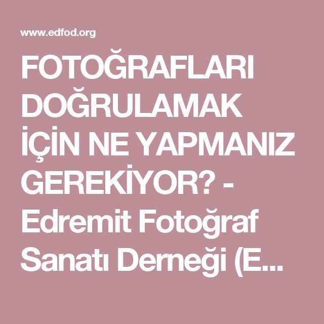 FOTOĞRAFLARI DOĞRULAMAK İÇİN NE YAPMANIZ GEREKİYOR? - Edremit Fotoğraf Sanatı Derneği (EDFOD)