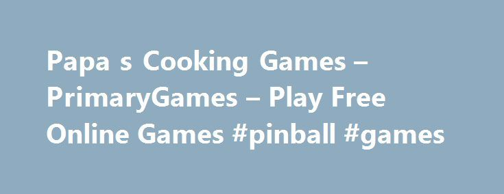 Papa s Cooking Games – PrimaryGames – Play Free Online Games #pinball #games http://game.remmont.com/papa-s-cooking-games-primarygames-play-free-online-games-pinball-games/  Games at PrimaryGames PrimaryGames is the fun place to learn and play! Play cool games. math games, reading games, girl games, puzzles, sports games, print coloring pages, read online storybooks, and hang out with friends while playing one of the many virtual worlds found on PrimaryGames. Play your favorite Virtual…