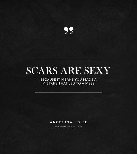 """""""Scars are sexy because it means you made a mistake that led to a mess."""" -Angelina Jolie #quotes"""