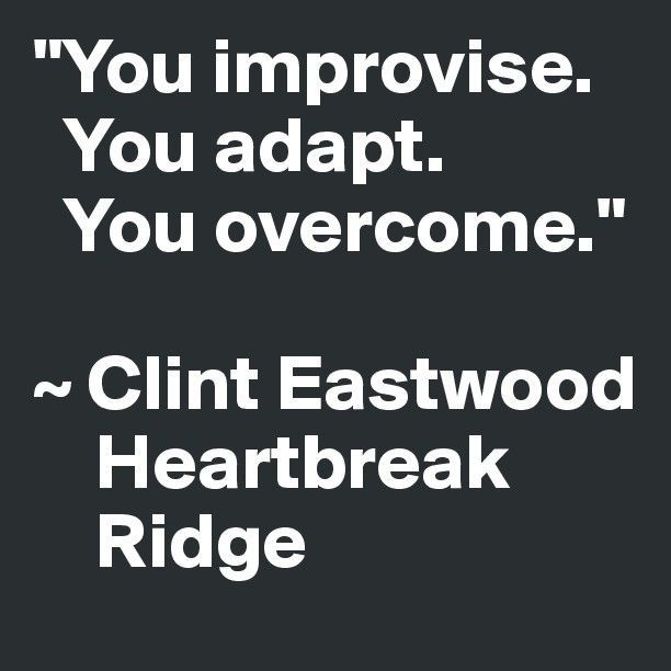 """""""You improvise. You adapt. You overcome."""" ~ Clint Eastwood Heartbreak Ridge - Post by laurapowers on Boldomatic"""