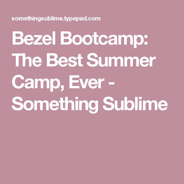 Bezel Bootcamp: The Best Summer Camp, Ever - Something Sublime