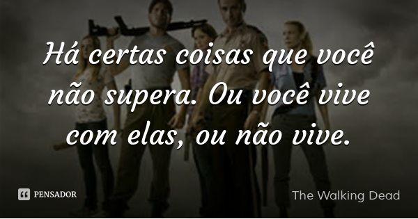 Há certas coisas que você não supera. Ou você vive com elas, ou não vive. — The Walking Dead