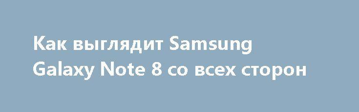 Как выглядит Samsung Galaxy Note 8 со всех сторон http://ilenta.com/news/smartphone/news_17084.html  Южнокорейский производитель уже пригласил представителей СМИ на мероприятие, посвященное анонсу Samsung Galaxy Note 8, которое пройдет 23 августа. ***