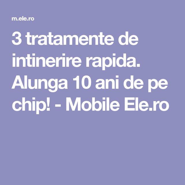 3 tratamente de intinerire rapida. Alunga 10 ani de pe chip! - Mobile Ele.ro