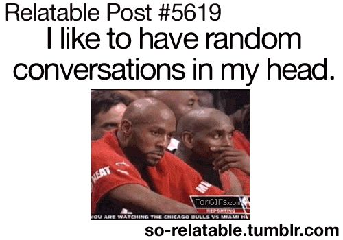 I am certain this is me on a regular basis. I like to have random conversations in my head.
