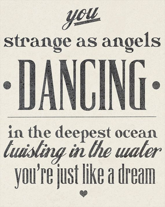 You, strange as angels, dancing in the deepest ocean, twisting in the water; you're just like a dream.
