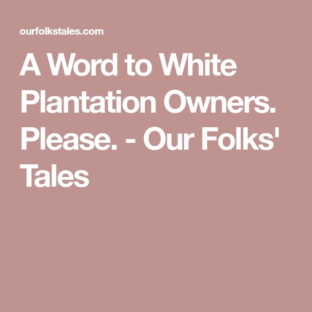 A Word to White Plantation Owners. Please. - Our Folks' Tales