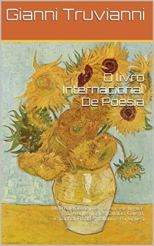 O livro Internacional De Poesia: Uma coleção de poemas em sete línguas diferentes (Inglês, Catalão, Galego, Espanhol, Francês, Italiano e Português) por Gianni Truvianni https://www.amazon.com.br/dp/B00J3PI5FK/ref=cm_sw_r_pi_dp_Fg3axbF8VABRK