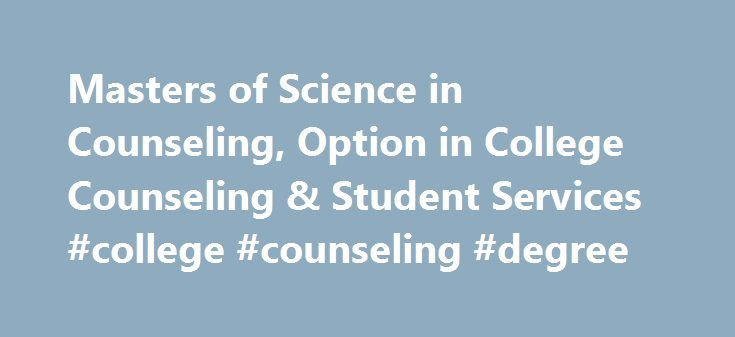 Masters of Science in Counseling, Option in College Counseling & Student Services #college #counseling #degree http://singapore.remmont.com/masters-of-science-in-counseling-option-in-college-counseling-student-services-college-counseling-degree/  # Masters of Science in Counseling, Option in College Counseling Student Services Admission Requirements for All Masters Programs The admission requirements for classified standing in all degrees are: Completion of application and meeting admissions…