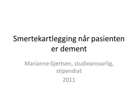 Smertekartlegging når pasienten er dement Marianne Gjertsen, studieansvarlig, stipendiat 2011.
