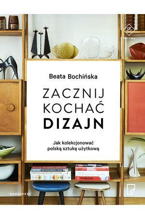 Zacznij kochać dizajn. Jak kolekcjonować polską sztukę użytkową - Beata Bochińska
