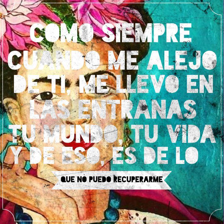 Como siempre cuando me alejo de ti me llevo en las entrañas tu mundo, tu vida, y de eso, es de lo que no puedo recuperarme. #frases #citas #FridaKahlo