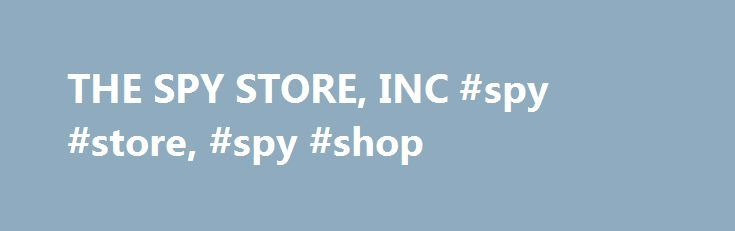 THE SPY STORE, INC #spy #store, #spy #shop http://boston.nef2.com/the-spy-store-inc-spy-store-spy-shop/  # The world s largest spy store and spy shop, The Spy Store offers the most extensive and varied selection of spy gear and spy equipment including video surveillance equipment, audio surveillance equipment, telephone surveillance equipment, PC surveillance equipment, employee surveillance equipment, GPS tracking surveillance equipment, loss prevention surveillance equipment, and counter…