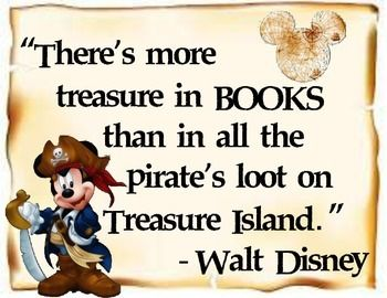 """This is a Walt Disney quote, """"There's more treasure in books than in all the pirate's loot on Treasure Island."""" to use around your library to remind students of the value of books and the places they can take you."""