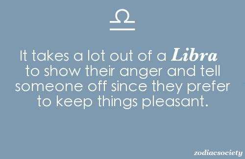 It takes a lot out of a Libra to show their anger ...