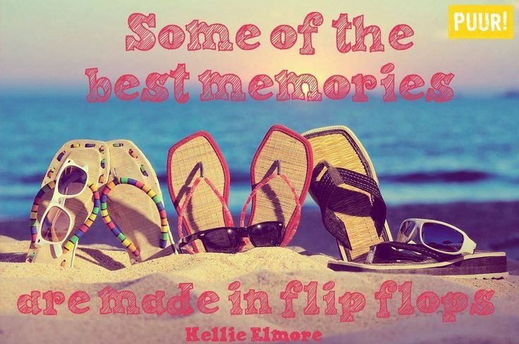 Some of the best memories are made un flip flops. – Kellie Elmore