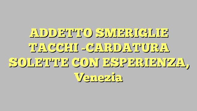 ADDETTO SMERIGLIE TACCHI -CARDATURA SOLETTE CON ESPERIENZA, Venezia