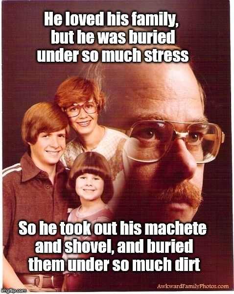 Vengeance Dad | He loved his family, but he was buried under so much stress So he took out his machete and shovel, and buried them under so much dirt | image tagged in memes,vengeance dad | made w/ Imgflip meme maker