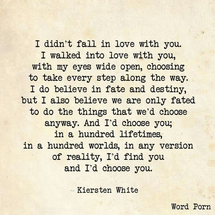 I didn't fall in love with you.  I walked in with my eyes wide open.  I choose you.