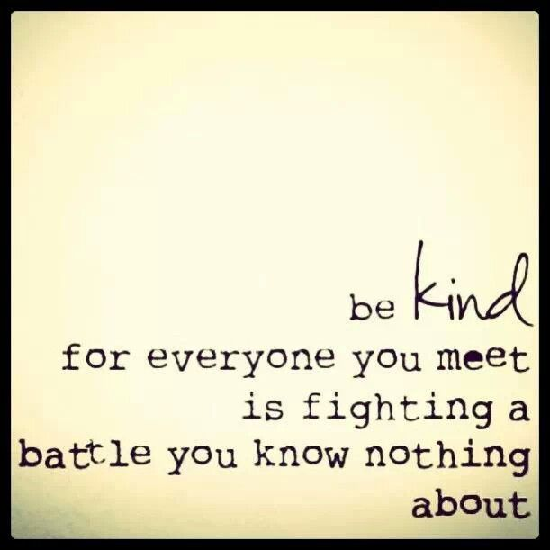 Be Kind. For Everyone You Meet Is Fighting A Battle You