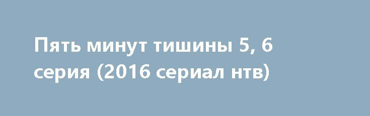 Пять минут тишины 5, 6 серия (2016 сериал нтв) http://kinofak.net/publ/prikljuchenija/pjat_minut_tishiny_5_6_serija_2016_serial_ntv_hd_3/10-1-0-5259  Профессионалы своего дела, и ответственный подход к работе, демонстрирует спасательно-поисковая группа людей, которая пользуется большой популярностью среди своих коллег. На какое задание бы они не пошли, уникальность их действий при операциях превратились в легенды. У костра истории о легендарных спасателях превращаются в россказни для…