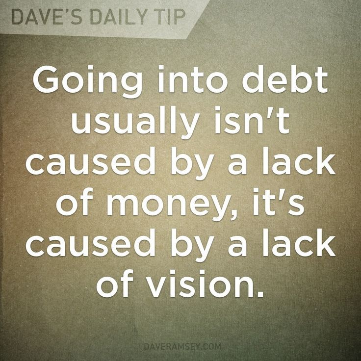 """""""Going into debt usually isn't caused by a lack of money, it's caused by a lack of vision."""" - Dave Ramsey"""