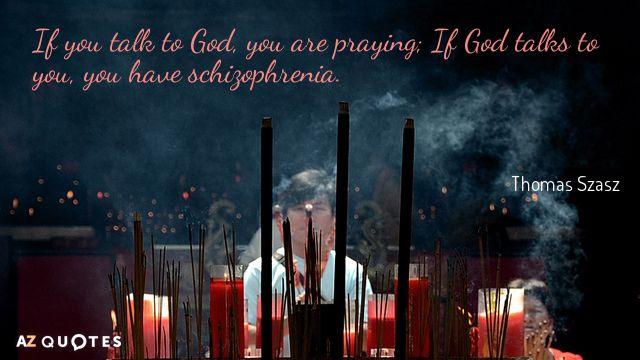 If you talk to God, you are praying; If God talks to you, you have schizophrenia. (Thomas Szasz). Created via www.azquotes.com
