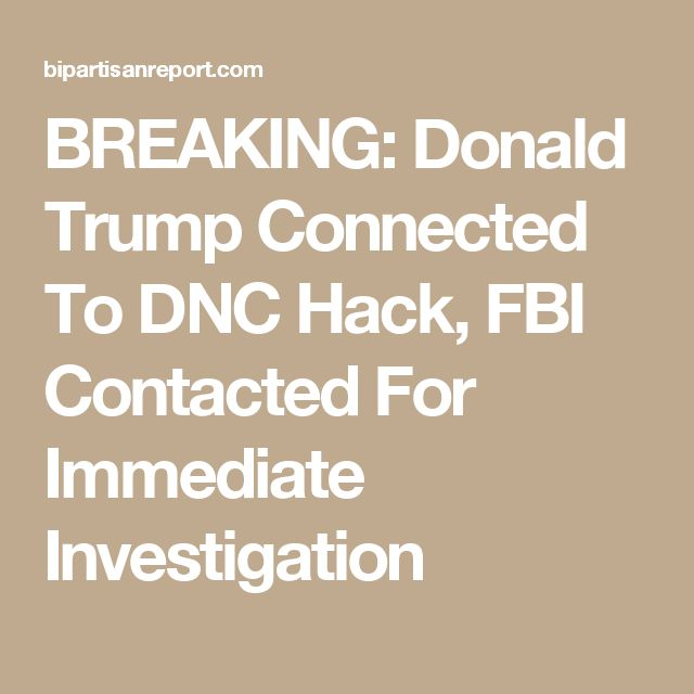 BREAKING: Donald Trump Connected To DNC Hack, FBI Contacted For Immediate Investigation