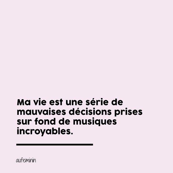 """3Ma vie est une série de mauvaises décisions, prises sur fond de musique incroyable"""". La phrase qui raconte ma vie, une citation qui me fait rire ! _____________ Plus de citations sur le compte Instagram Aufeminin et sur le site."""