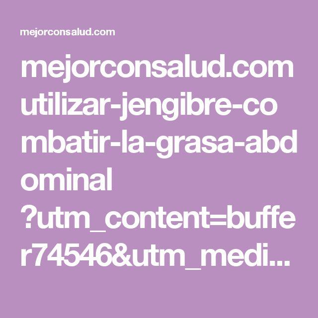 mejorconsalud.com utilizar-jengibre-combatir-la-grasa-abdominal ?utm_content=buffer74546&utm_medium=social&utm_source=pinterest.com&utm_campaign=buffer