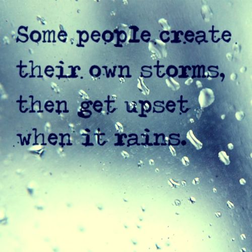 Some people create their own storms then get upset when it rains.