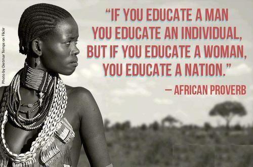 """""""If you educate a man you educate an individual, but if you educate a woman, you educate a nation."""""""