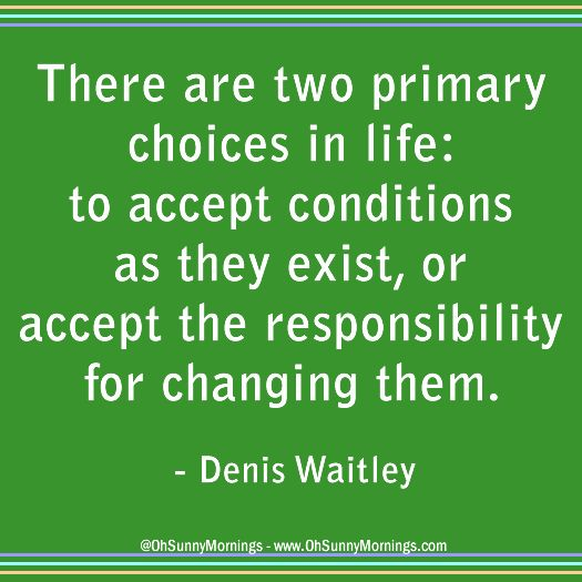 """""""There are two primary choices in life: to accept conditions as they exist, or accept the responsibility for changing them."""" - Denis Waitley"""