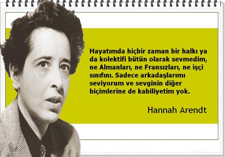 Hayatımda hiçbir zaman bir halkı ya da kolektifi bütün olarak sevmedim, ne Almanları, ne Fransızları, ne işçi sınıfını. Sadece arkadaşlarımı seviyorum ve sevginin diğer biçimlerine de kabiliyetim yok. -Hannah Arendt