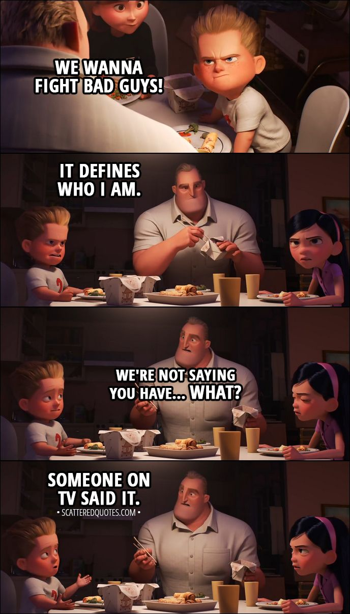 Quote from Incredibles 2 (2018) Trailer │  Dash: We wanna fight bad guys! It defines who I am. Bob: We're not saying you have... What? Dash: Someone on TV said it.  │ #Incredibles #Incredibles2 #Quotes