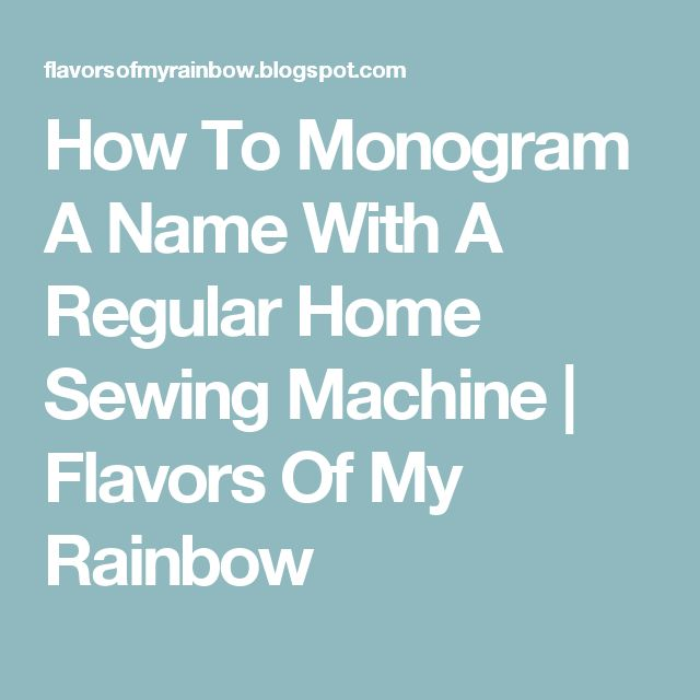 How To Monogram A Name With A Regular Home Sewing Machine | Flavors Of My Rainbow