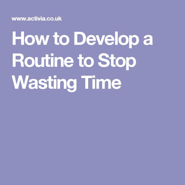How to Develop a Routine to Stop Wasting Time                              …