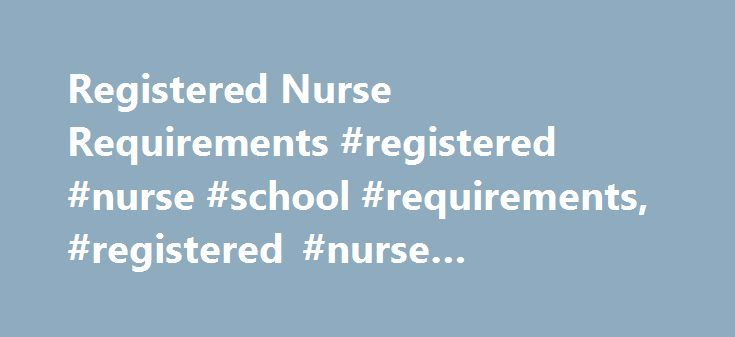 Registered Nurse Requirements #registered #nurse #school #requirements, #registered #nurse #requirements http://stock.nef2.com/registered-nurse-requirements-registered-nurse-school-requirements-registered-nurse-requirements/  # Registered Nurse Requirements Learn about the necessary education and requirements to become a registered nurse. Get a quick overview of the degree programs, job duties and licensure to find out if this is the career for you. If you want to become a registered nurse…