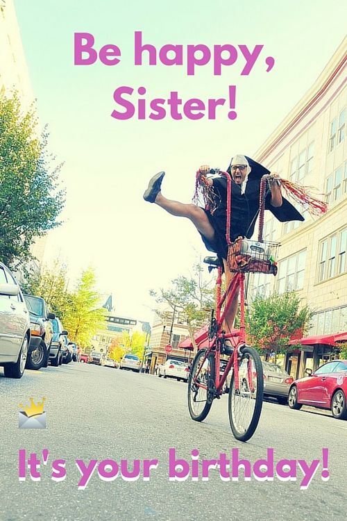 Be happy, sister. It's your birthday!