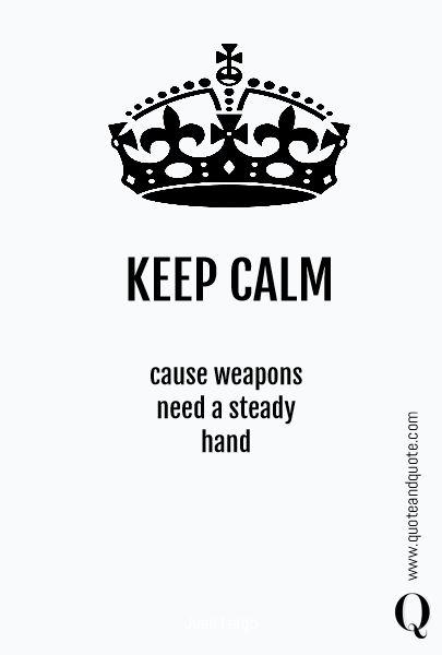 KEEP CALM cause weapons  need a steady  hand gun, weapon, keep calm, quote