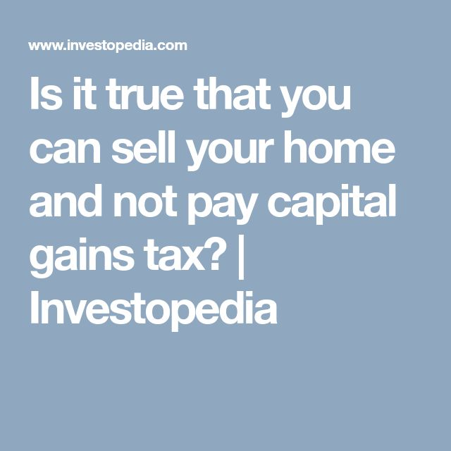 Is it true that you can sell your home and not pay capital gains tax? | Investopedia