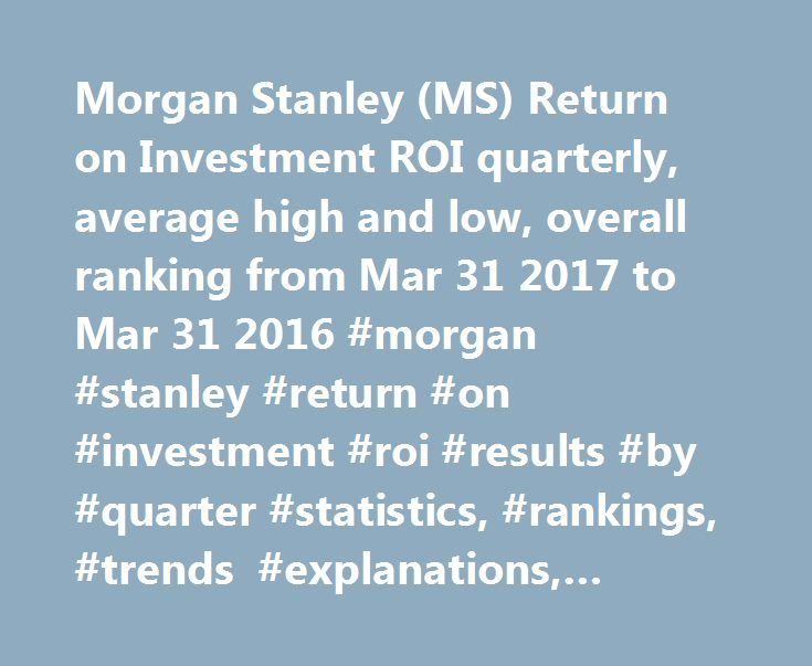 Morgan Stanley (MS) Return on Investment ROI quarterly, average high and low, overall ranking from Mar 31 2017 to Mar 31 2016 #morgan #stanley #return #on #investment #roi #results #by #quarter #statistics, #rankings, #trends #explanations, #csimarket http://montana.nef2.com/morgan-stanley-ms-return-on-investment-roi-quarterly-average-high-and-low-overall-ranking-from-mar-31-2017-to-mar-31-2016-morgan-stanley-return-on-investment-roi-results-by-quarter-stati/  # Morgan Stanley's ROI per…