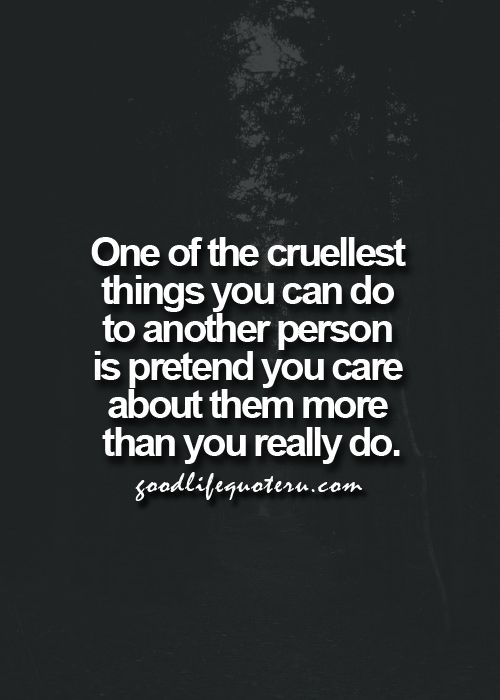One of the cruelest things you can do to another person is pretend you care about them more than you really do.