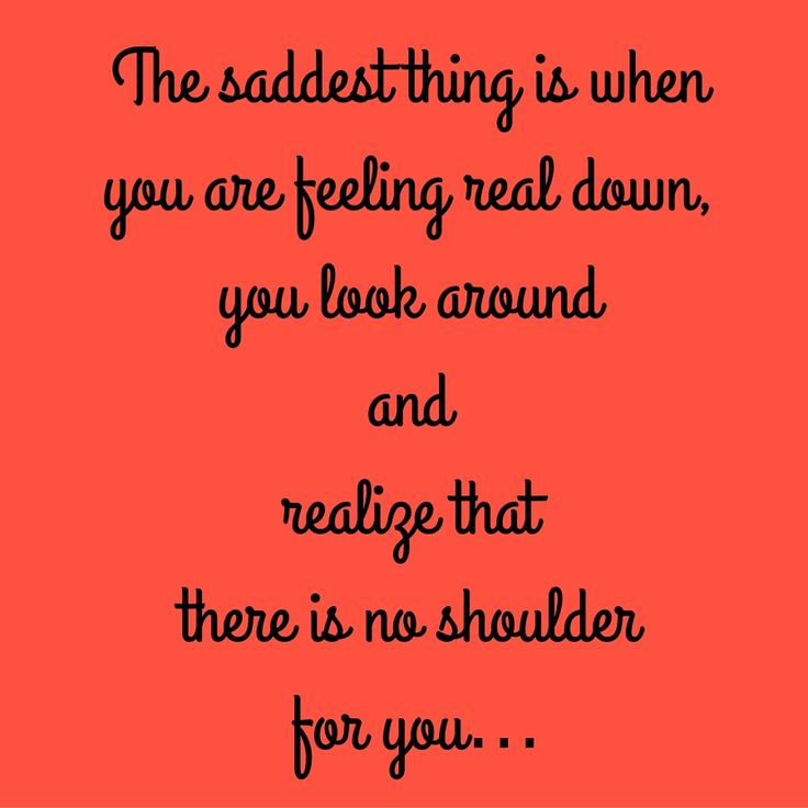 The saddest thing is when you are feeling real down,you look around and realize that there is no shoulder for you… #QuotesYouLove #QuoteOfTheDay #FeelingSad #Sad #QuotesOnFeelingSad #FeelingSadQuotes #SadQuotes #QuotesonSadness  Visit our website  for text status wallpapers.  www.quotesulove.com