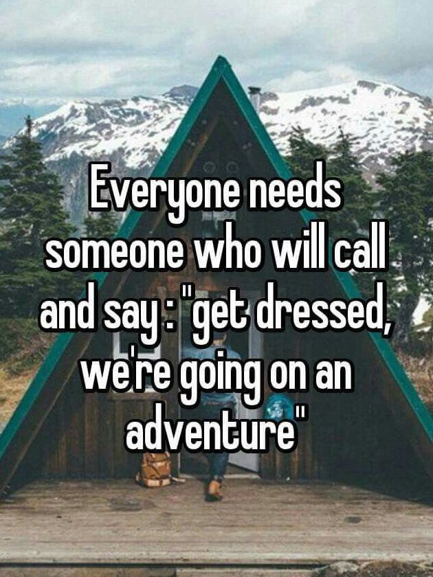 I need someone like this. Someone who is 100% down to go on random adventures, no questions asked.